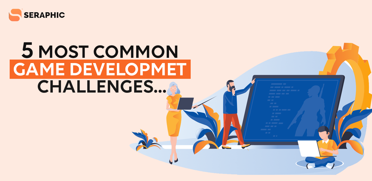 5 Most Common Game Development Challenges - Seraphic Infosolutions